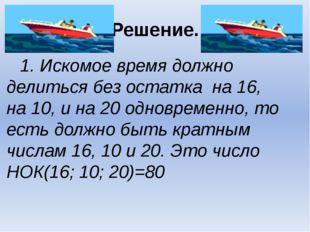 Решение. 1. Искомое время должно делиться без остатка на 16, на 10, и на 20 о
