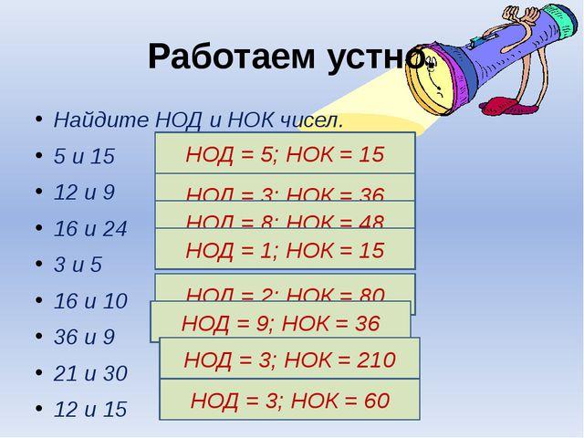 Работаем устно. Найдите НОД и НОК чисел. 5 и 15 12 и 9 16 и 24 3 и 5 16 и 10...