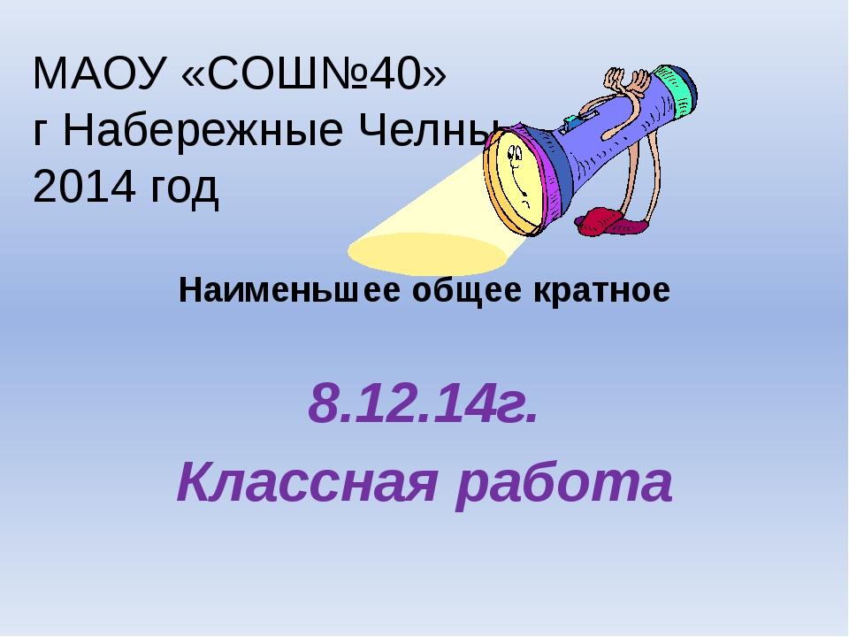 Наименьшее общее кратное 8.12.14г. Классная работа МАОУ «СОШ№40» г Набережны...