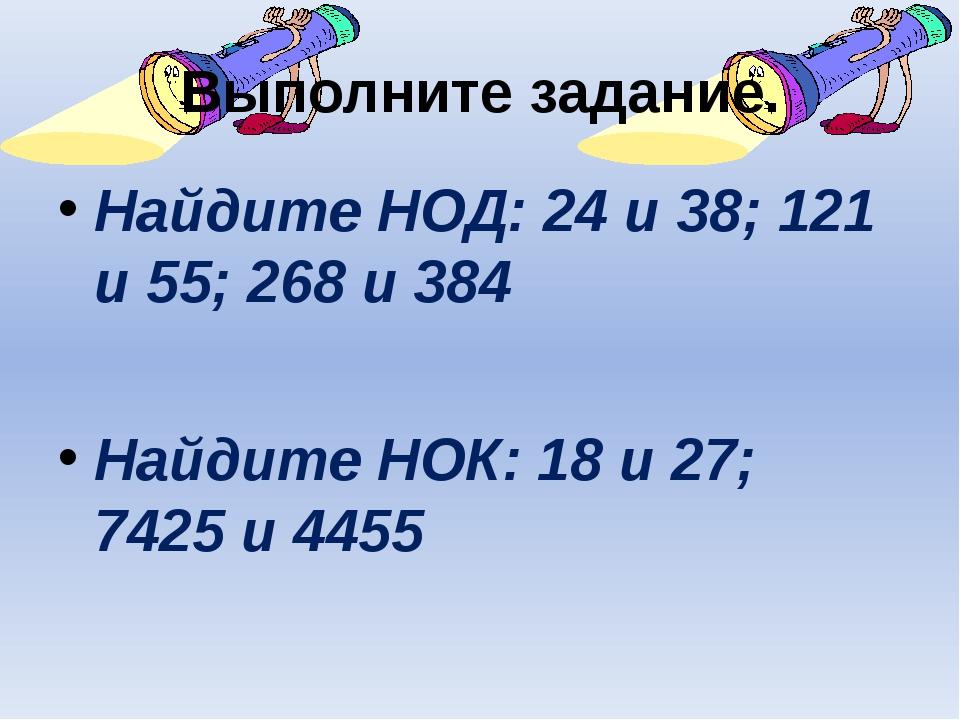 Выполните задание. Найдите НОД: 24 и 38; 121 и 55; 268 и 384 Найдите НОК: 18...
