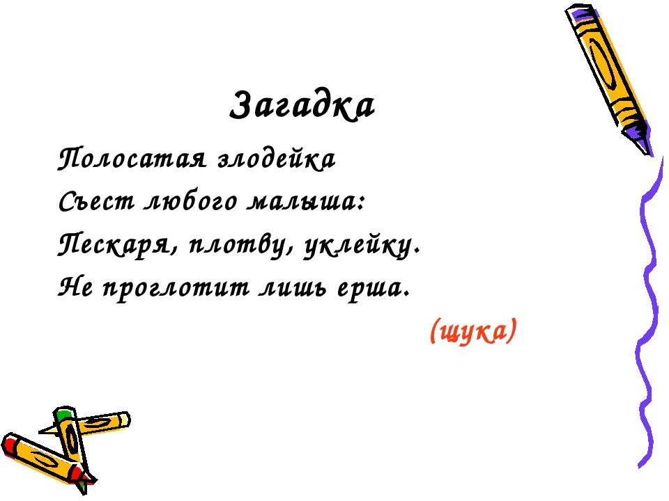 Загадка Полосатая злодейка Съест любого малыша: Пескаря, плотву, уклейку. Не...