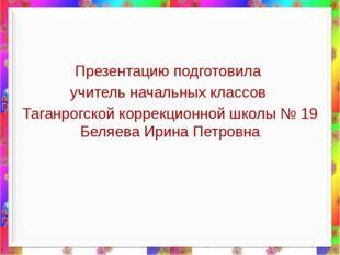 Презентацию подготовила учитель начальных классов Таганрогской коррекционной