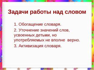 Задачи работы над словом 1. Обогащение словаря. 2. Уточнение значений слов, у