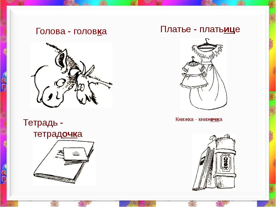 Книжка - книжечка Тетрадь - тетрадочка Голова - головка Платье - платьице