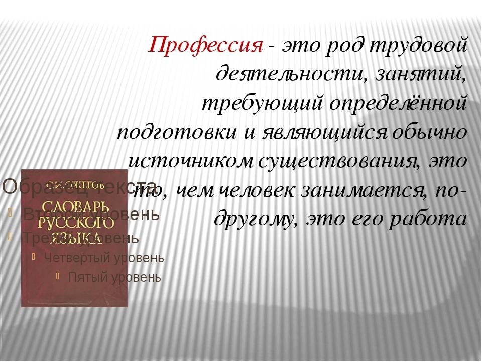Профессия - это род трудовой деятельности, занятий, требующий определённой по...
