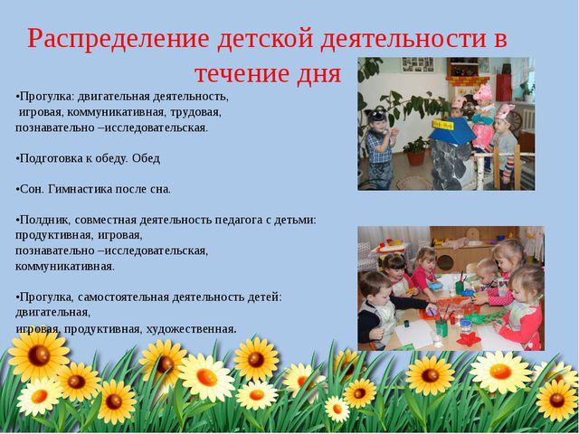 Распределение детской деятельности в течение дня •Прогулка: двигательная деят...