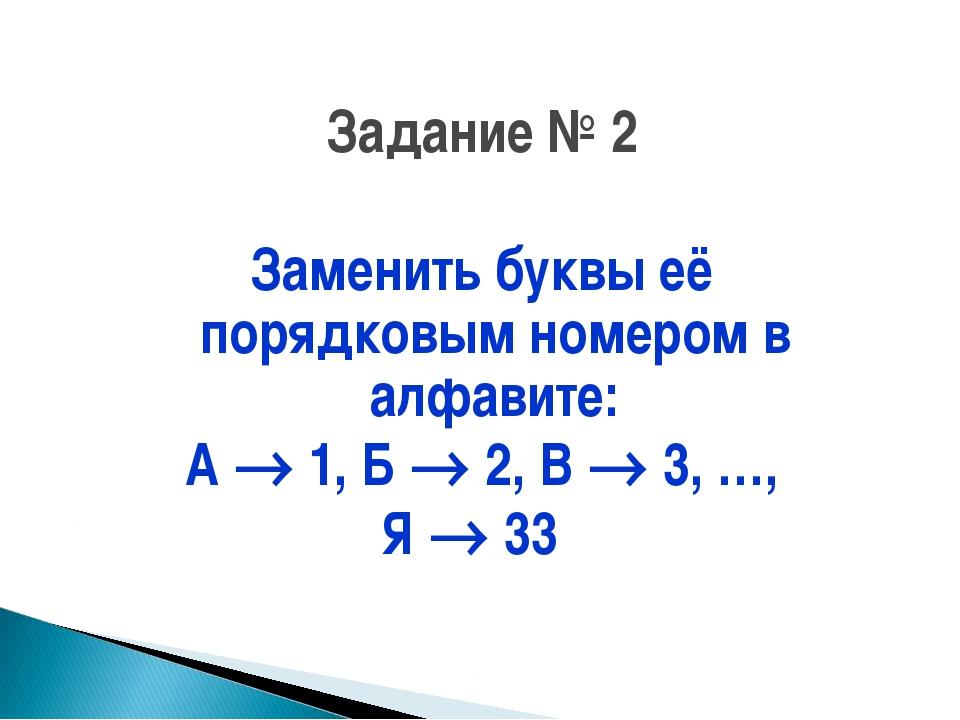 Задание № 2 Заменить буквы её порядковым номером в алфавите: А  1, Б  2, В...
