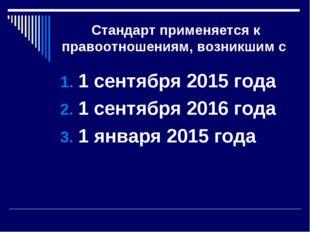 Стандарт применяется к правоотношениям, возникшим с 1 сентября 2015 года 1 се