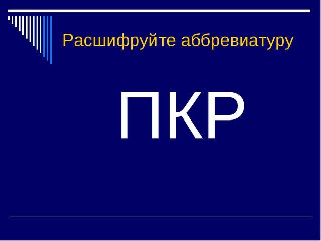 Расшифруйте аббревиатуру ПКР