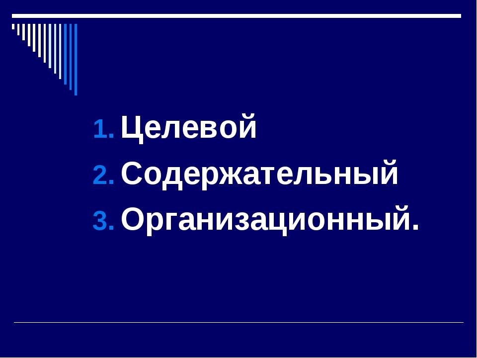 Целевой Содержательный Организационный.