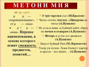 отдр.-греч.μετονυμία— «переименование», отμετά— «над» иὄνομα/ὄνυμα— «