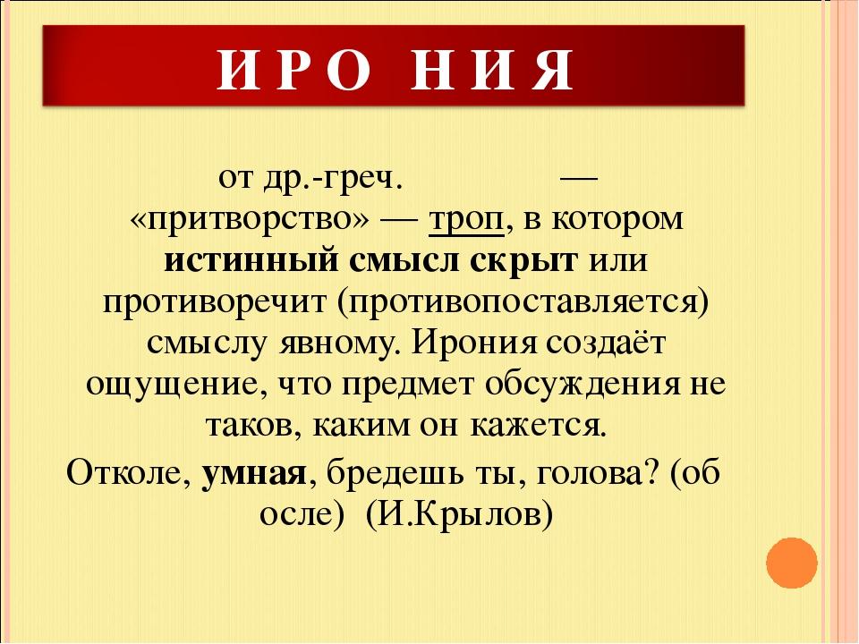 отдр.-греч.εἰρωνεία— «притворство»—троп, в котором истинный смысл скрыт...