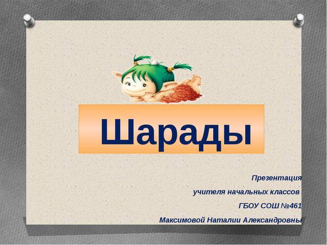 Шарады Презентация учителя начальных классов ГБОУ СОШ №461 Максимовой Натали...