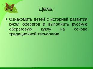 Цель: Ознакомить детей с историей развития кукол оберегов и выполнить русскую