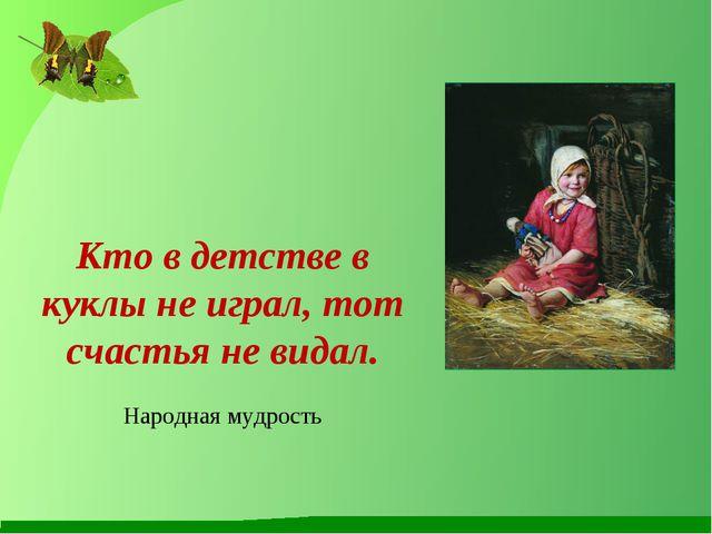 Кто в детстве в куклы не играл, тот счастья не видал. Народная мудрость