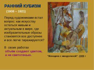 РАННИЙ КУБИЗМ (1908 – 1921) Перед художниками встал вопрос: как искусству ост