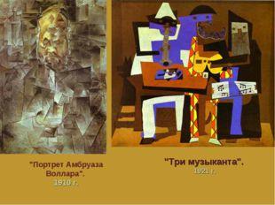"""Портрет Амбруаза Воллара"". 1910 г. ""Три музыканта"". 1921 г."