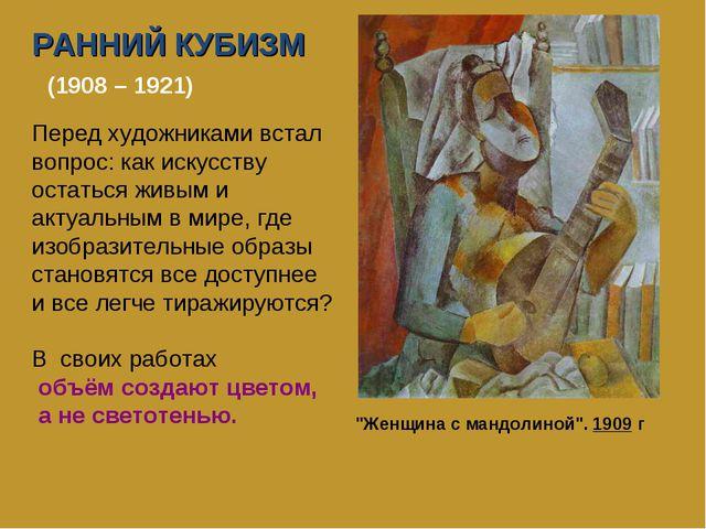 РАННИЙ КУБИЗМ (1908 – 1921) Перед художниками встал вопрос: как искусству ост...