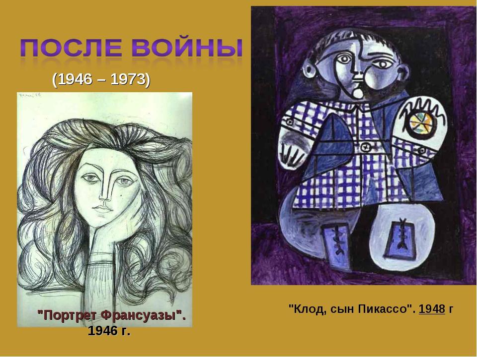"""(1946 – 1973) """"Портрет Франсуазы"""". 1946 г. """"Клод, сын Пикассо"""".1948г"""