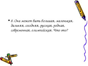8. Она может быть большая, маленькая, дальняя, соседняя, русская, родная, сов