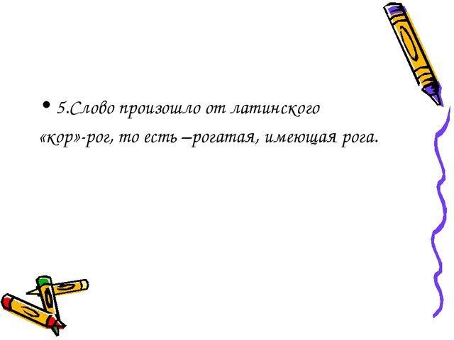 5.Слово произошло от латинского «кор»-рог, то есть –рогатая, имеющая рога.