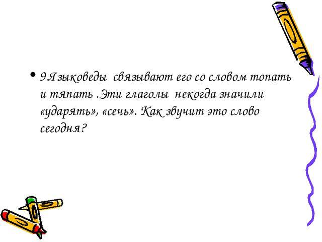 9.Языковеды связывают его со словом топать и тяпать .Эти глаголы некогда знач...