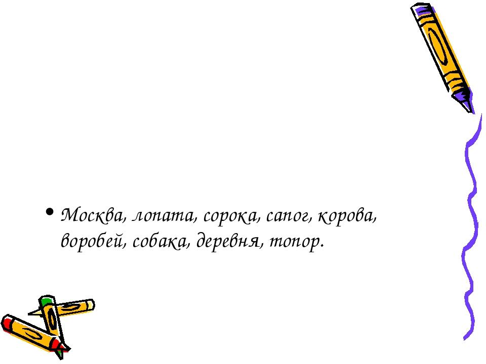 Москва, лопата, сорока, сапог, корова, воробей, собака, деревня, топор.