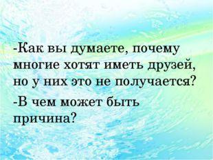 -Как вы думаете, почему многие хотят иметь друзей, но у них это не получаетс