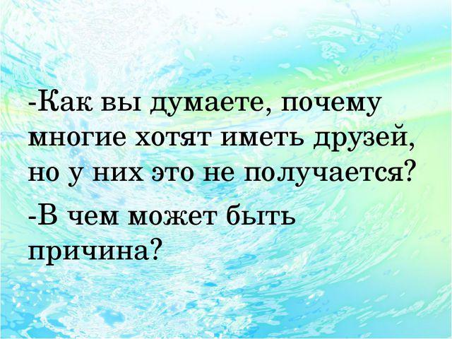 -Как вы думаете, почему многие хотят иметь друзей, но у них это не получаетс...