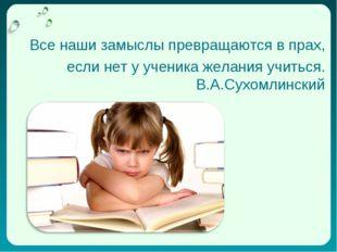 Все наши замыслы превращаются в прах, если нет у ученика желания учиться. В.А