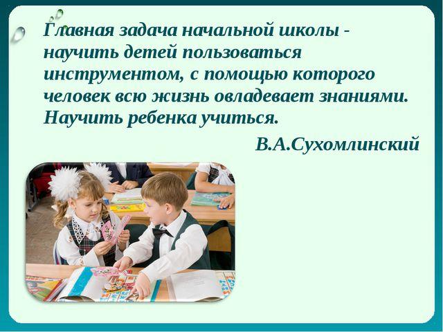 Главная задача начальной школы - научить детей пользоваться инструментом, с...