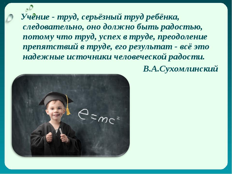 Учение - труд, серьёзный труд ребёнка, следовательно, оно должно быть радост...