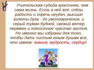 Учительская судьба красочнее, чем сама жизнь. Есть в ней все: слёзы радости
