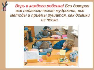 Верь в каждого ребенка! Без доверия вся педагогическая мудрость, все методы