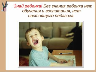 Знай ребенка! Без знания ребенка нет обучения и воспитания, нет настоящего п