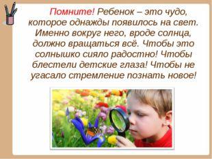 Помните! Ребенок – это чудо, которое однажды появилось на свет. Именно вокру