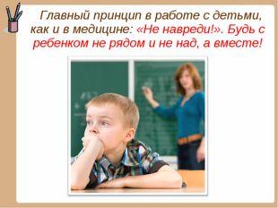 Главный принцип в работе с детьми, как и в медицине: «Не навреди!». Будь с р