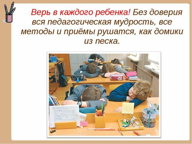 Верь в каждого ребенка! Без доверия вся педагогическая мудрость, все методы...