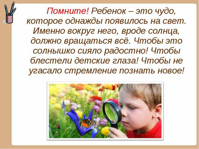 Помните! Ребенок – это чудо, которое однажды появилось на свет. Именно вокру...