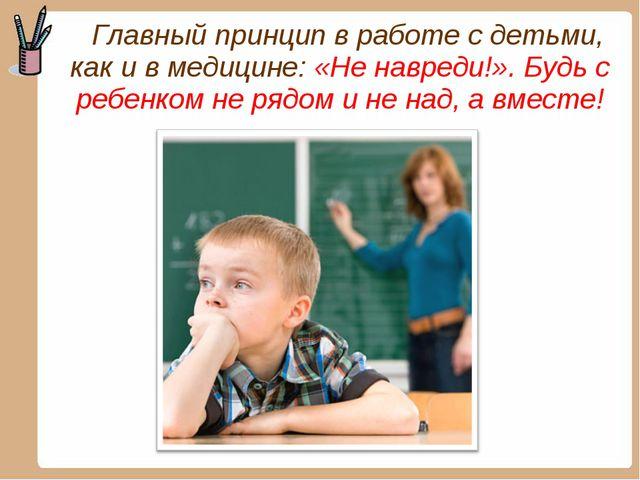 Главный принцип в работе с детьми, как и в медицине: «Не навреди!». Будь с р...