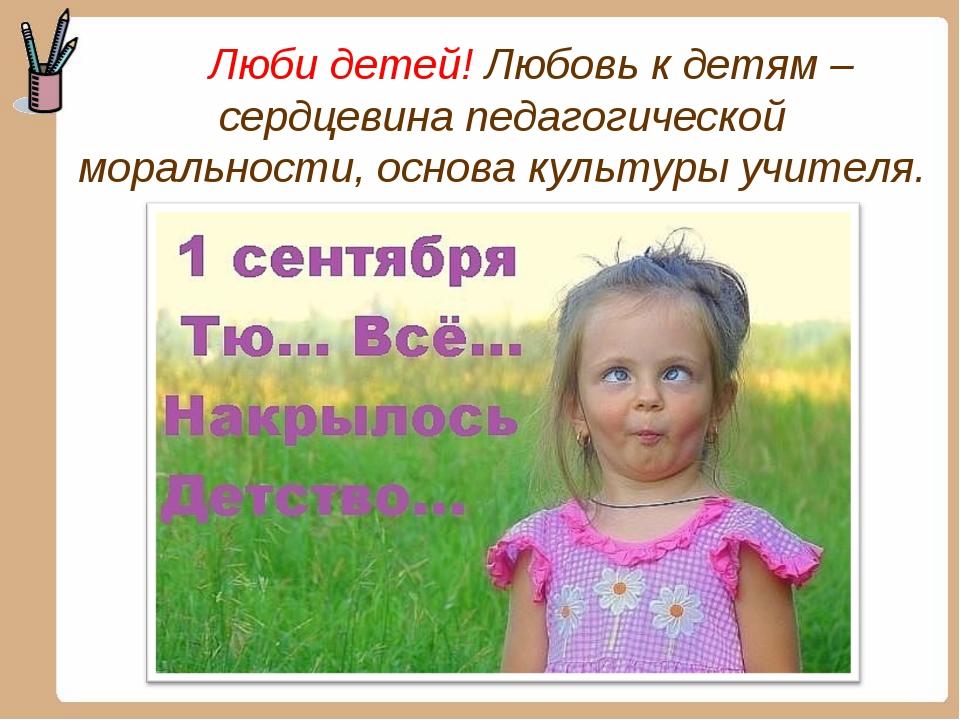 Люби детей! Любовь к детям – сердцевина педагогической моральности, основа к...