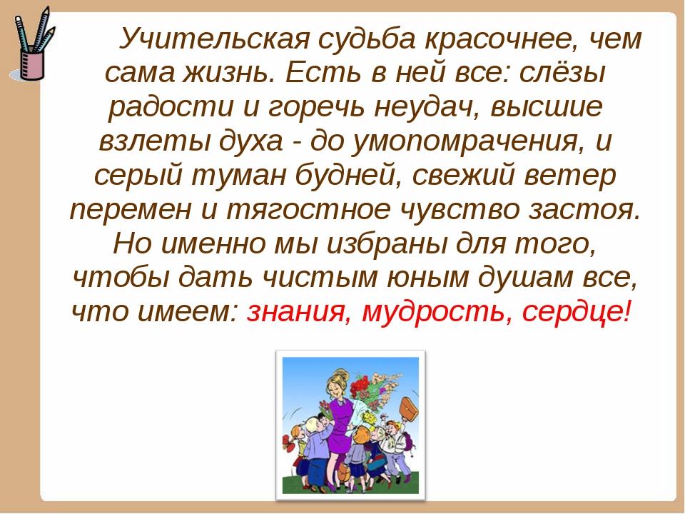 Учительская судьба красочнее, чем сама жизнь. Есть в ней все: слёзы радости...