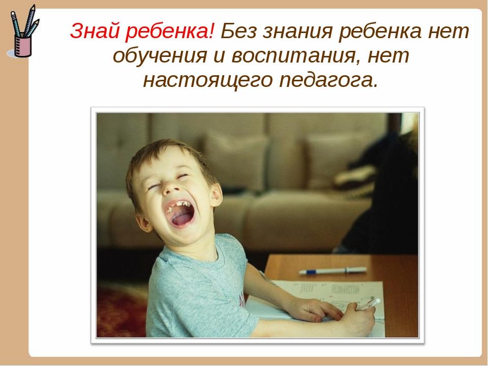 Знай ребенка! Без знания ребенка нет обучения и воспитания, нет настоящего п...
