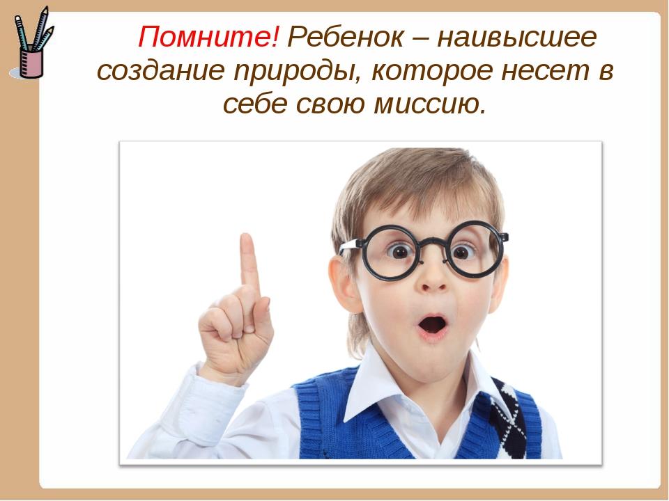 Помните! Ребенок – наивысшее создание природы, которое несет в себе свою мис...