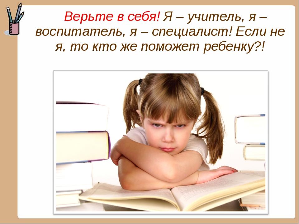 Верьте в себя! Я – учитель, я – воспитатель, я – специалист! Если не я, то к...