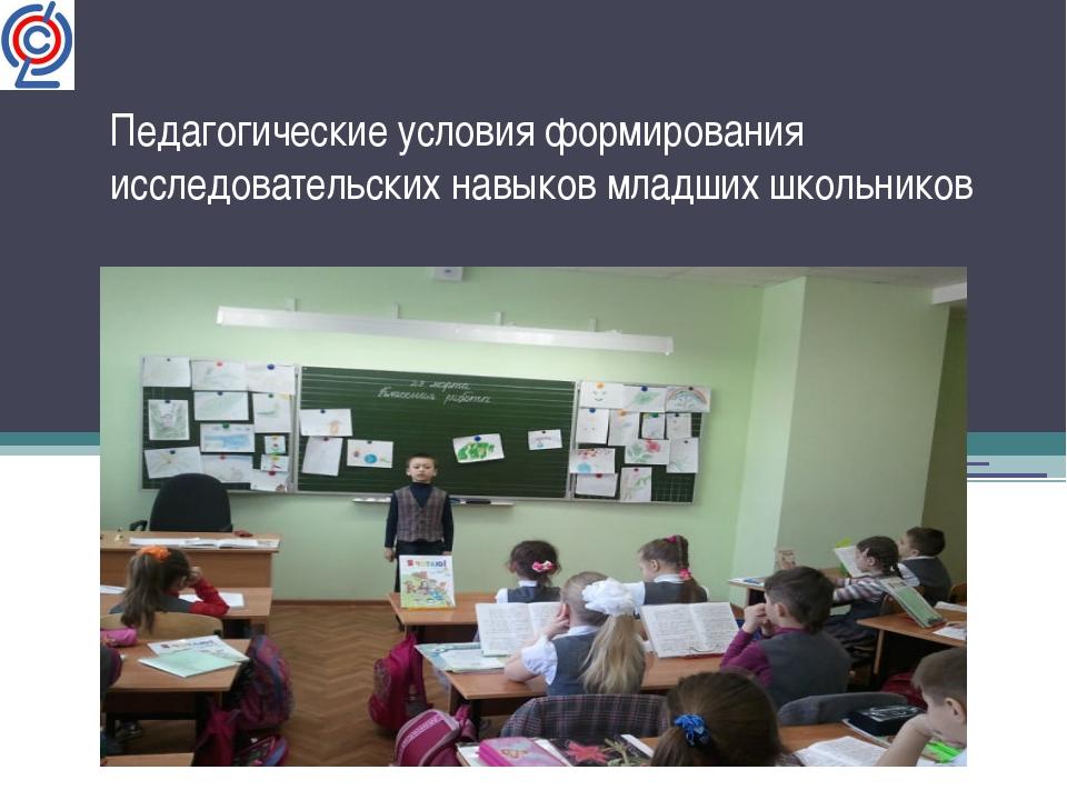 Педагогические условия формирования исследовательских навыков младших школьни...