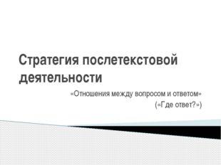 Стратегия послетекстовой деятельности «Отношения между вопросом и ответом» («