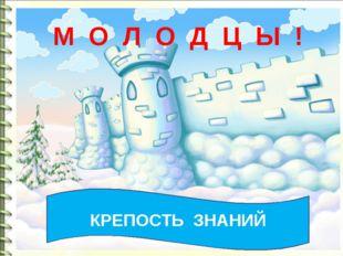 КРЕПОСТЬ ЗНАНИЙ М О Л О Д Ц Ы !