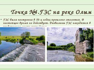 Точка №4.ГЭС на реке Олым ГЭС была построена в 50-х годах прошлого столетия.