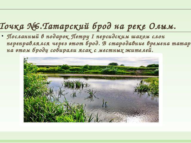 Точка №6.Татарский брод на реке Олым. Посланный в подарок Петру I персидским...